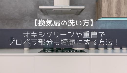 【換気扇の洗い方】オキシクリーンや重曹でプロペラ部分も綺麗にする方法!