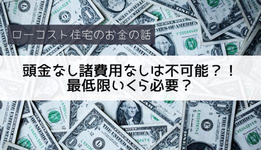 【ローコスト住宅】頭金なし諸費用なしは不可能?!最低限いくら必要?