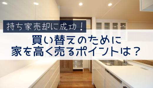 持ち家売却成功!買い替えのために高く売るポイントは?